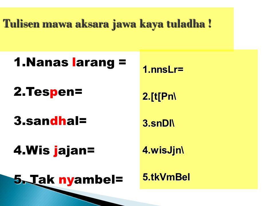 1.Nanas larang = 2.Tespen= 3.sandhal= 4.Wis jajan= 5. Tak nyambel= 1.nnsLr=2.[t[Pn\3.snDl\4.wisJjn\5.tkVmBel