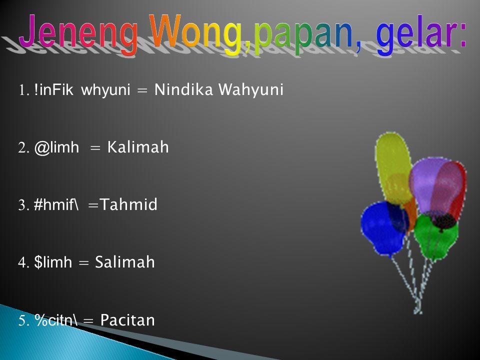 1. !inFik whyuni = Nindika Wahyuni 2. @limh = Kalimah 3. #hmif\ =Tahmid 4. $limh = Salimah 5. %citn\ = Pacitan
