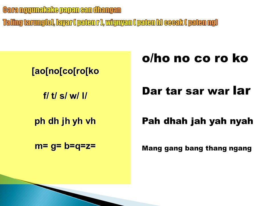 o/ho no co ro ko Dar tar sar war lar Pah dhah jah yah nyah Mang gang bang thang ngang [ao[no[co[ro[ko f/ t/ s/ w/ l/ ph dh jh yh vh m= g= b=q=z=