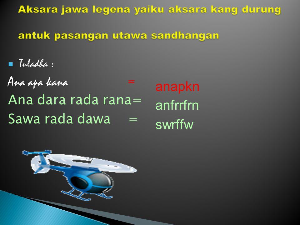 Tuladha : Ana apa kana= Ana dara rada rana= Sawa rada dawa= anapkn anfrrfrn swrffw