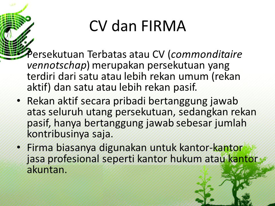 CV dan FIRMA Persekutuan Terbatas atau CV (commonditaire vennotschap) merupakan persekutuan yang terdiri dari satu atau lebih rekan umum (rekan aktif)