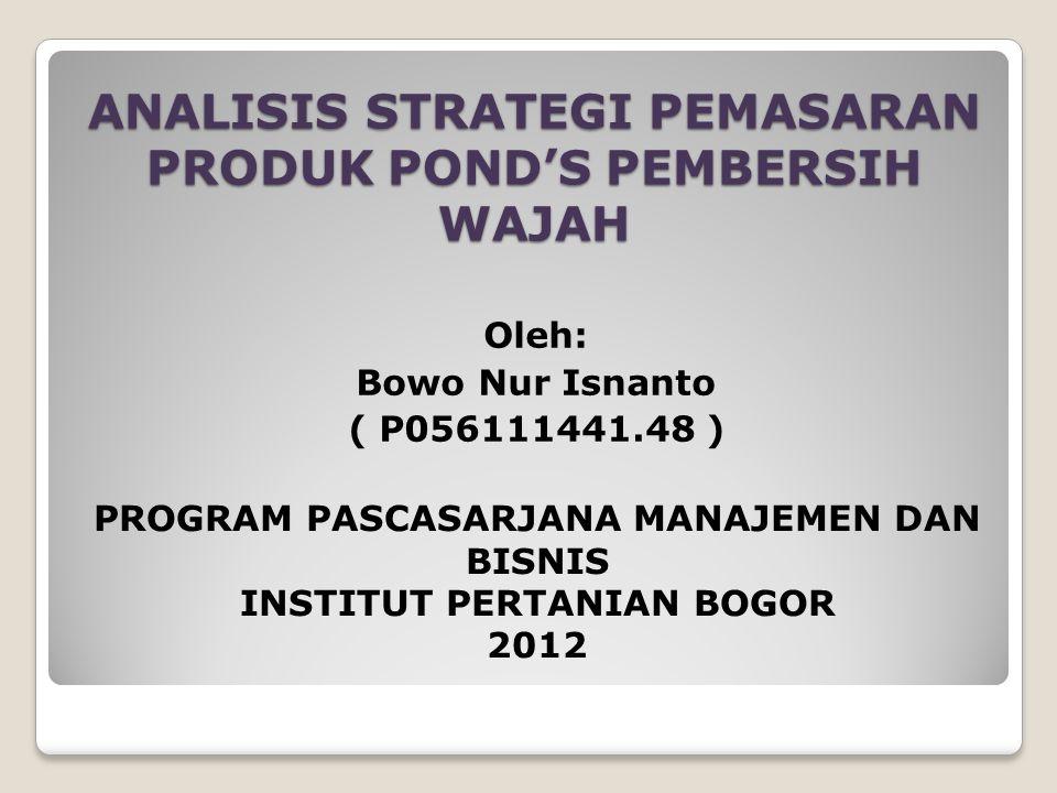 ANALISIS STRATEGI PEMASARAN PRODUK POND'S PEMBERSIH WAJAH Oleh: Bowo Nur Isnanto ( P056111441.48 ) PROGRAM PASCASARJANA MANAJEMEN DAN BISNIS INSTITUT