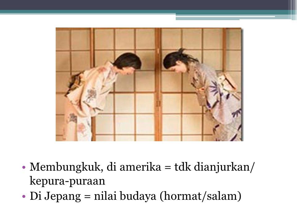 Membungkuk, di amerika = tdk dianjurkan/ kepura-puraan Di Jepang = nilai budaya (hormat/salam)