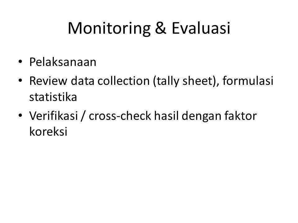 Monitoring & Evaluasi Pelaksanaan Review data collection (tally sheet), formulasi statistika Verifikasi / cross-check hasil dengan faktor koreksi