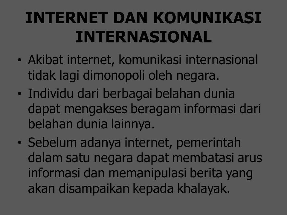 INTERNET DAN KOMUNIKASI INTERNASIONAL Akibat internet, komunikasi internasional tidak lagi dimonopoli oleh negara. Individu dari berbagai belahan duni