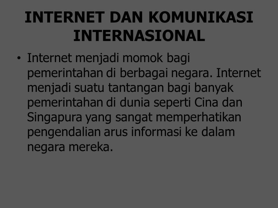 INTERNET DAN KOMUNIKASI INTERNASIONAL Internet menjadi momok bagi pemerintahan di berbagai negara. Internet menjadi suatu tantangan bagi banyak pemeri