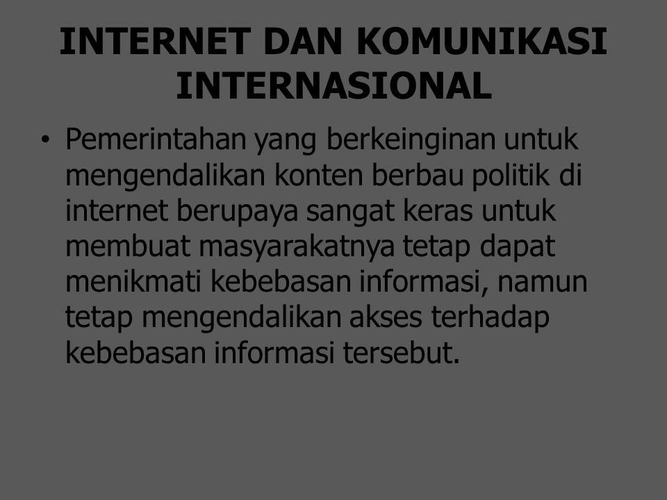 INTERNET DAN KOMUNIKASI INTERNASIONAL Pemerintahan yang berkeinginan untuk mengendalikan konten berbau politik di internet berupaya sangat keras untuk