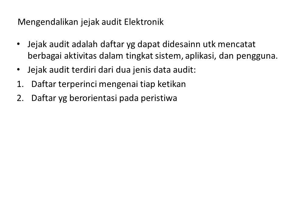 Mengendalikan jejak audit Elektronik Jejak audit adalah daftar yg dapat didesainn utk mencatat berbagai aktivitas dalam tingkat sistem, aplikasi, dan