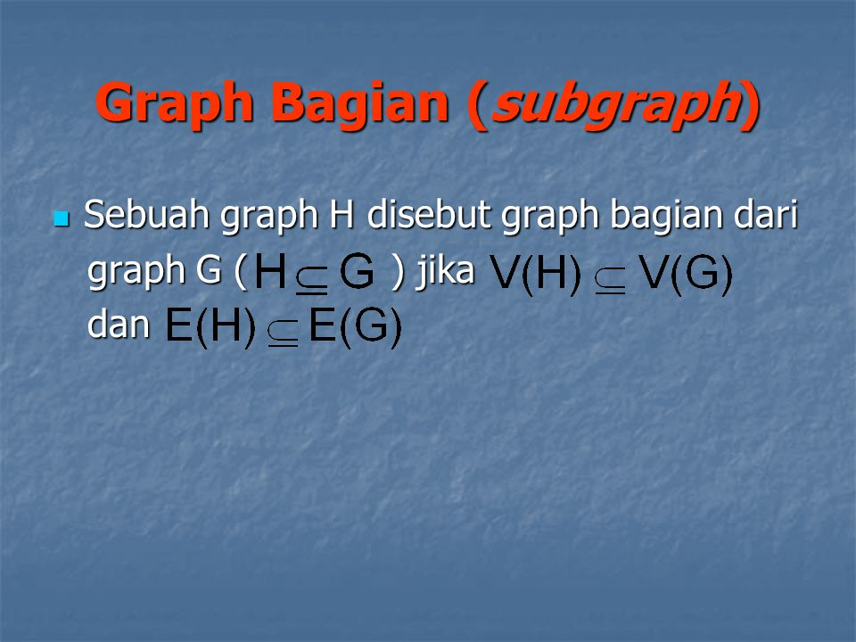 Sebuah graph H disebut graph bagian dari Sebuah graph H disebut graph bagian dari graph G ( ) jika graph G ( ) jika dan dan Graph Bagian (subgraph)
