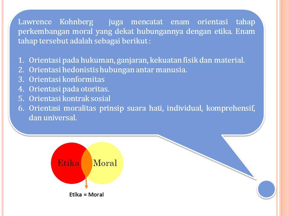 Lawrence Kohnberg juga mencatat enam orientasi tahap perkembangan moral yang dekat hubungannya dengan etika. Enam tahap tersebut adalah sebagai beriku