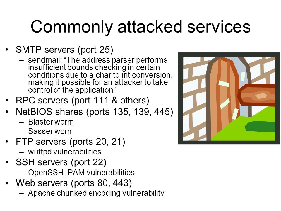 "Commonly attacked services SMTP servers (port 25) –sendmail: ""The address parser performs insufficient bounds checking in certain conditions due to a"