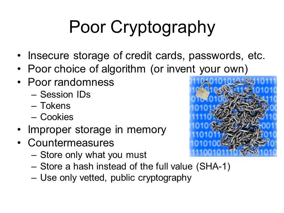 Poor Cryptography Insecure storage of credit cards, passwords, etc. Poor choice of algorithm (or invent your own) Poor randomness –Session IDs –Tokens