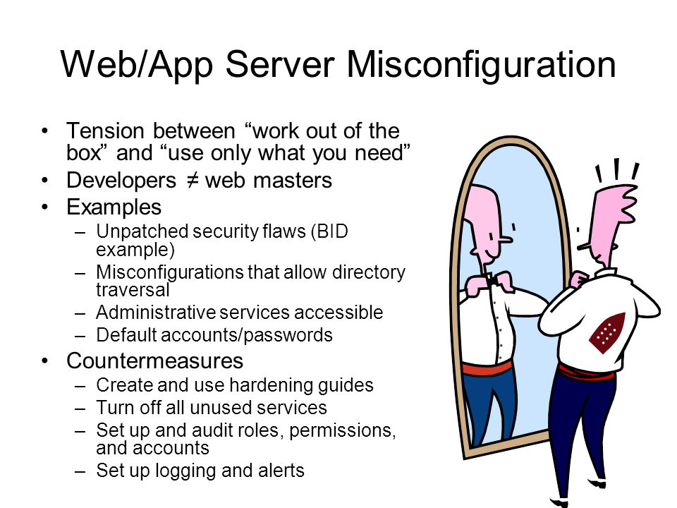 Web/App Server Misconfiguration Tension between work out of the box and use only what you need Developers ≠ web masters Examples –Unpatched security flaws (BID example) –Misconfigurations that allow directory traversal –Administrative services accessible –Default accounts/passwords Countermeasures –Create and use hardening guides –Turn off all unused services –Set up and audit roles, permissions, and accounts –Set up logging and alerts