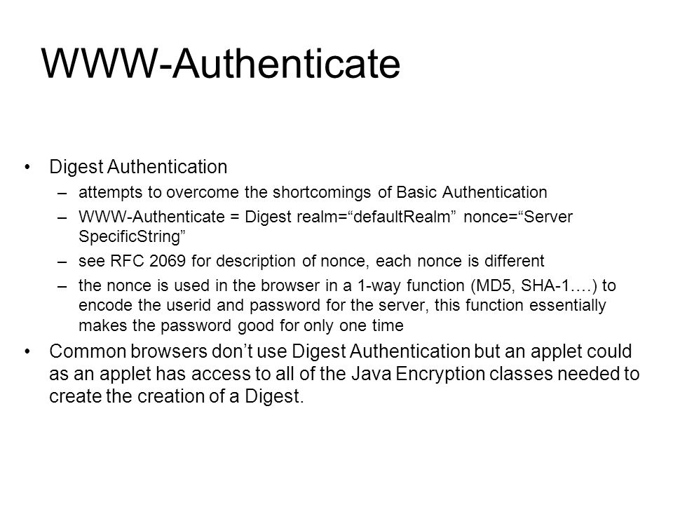 "WWW-Authenticate Digest Authentication –attempts to overcome the shortcomings of Basic Authentication –WWW-Authenticate = Digest realm=""defaultRealm"""