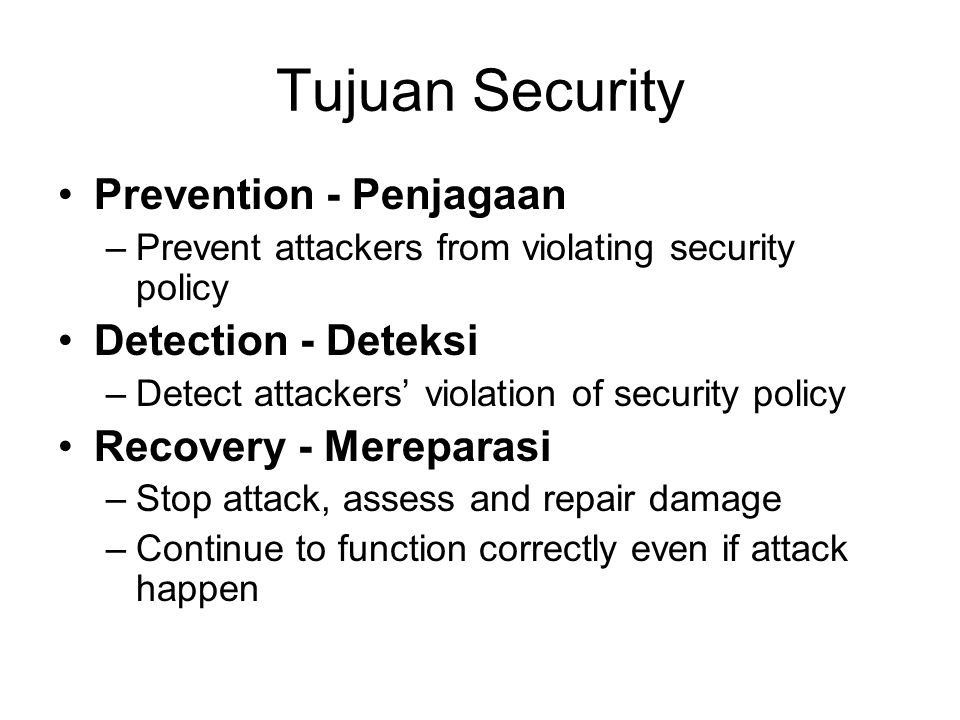 Tujuan Security Prevention - Penjagaan –Prevent attackers from violating security policy Detection - Deteksi –Detect attackers' violation of security policy Recovery - Mereparasi –Stop attack, assess and repair damage –Continue to function correctly even if attack happen