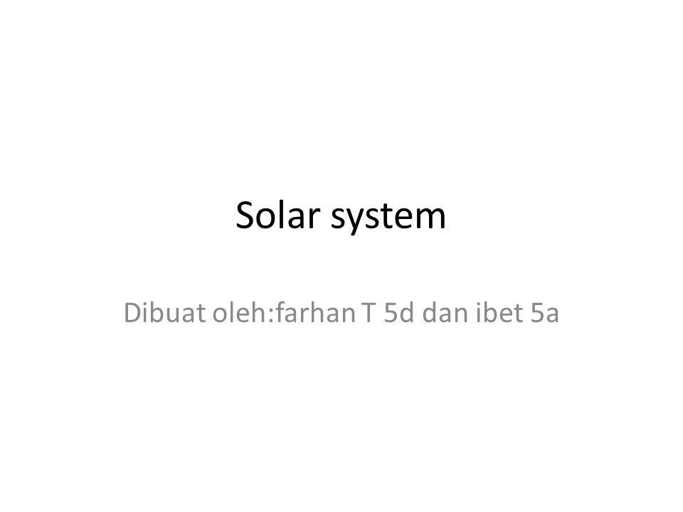 Solar system Dibuat oleh:farhan T 5d dan ibet 5a