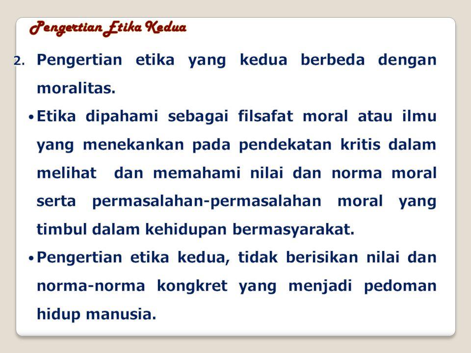 PENGERTIAN ETIKA mengutip dari Bertens 2000, mempunyai arti : 1.ilmu tentang apa yang baik dan apa yang buruk dan tentang hak dan kewajiban moral (akhlak); 2.kumpulan asas atau nilai yang berkenaan dengan akhlak; 3.