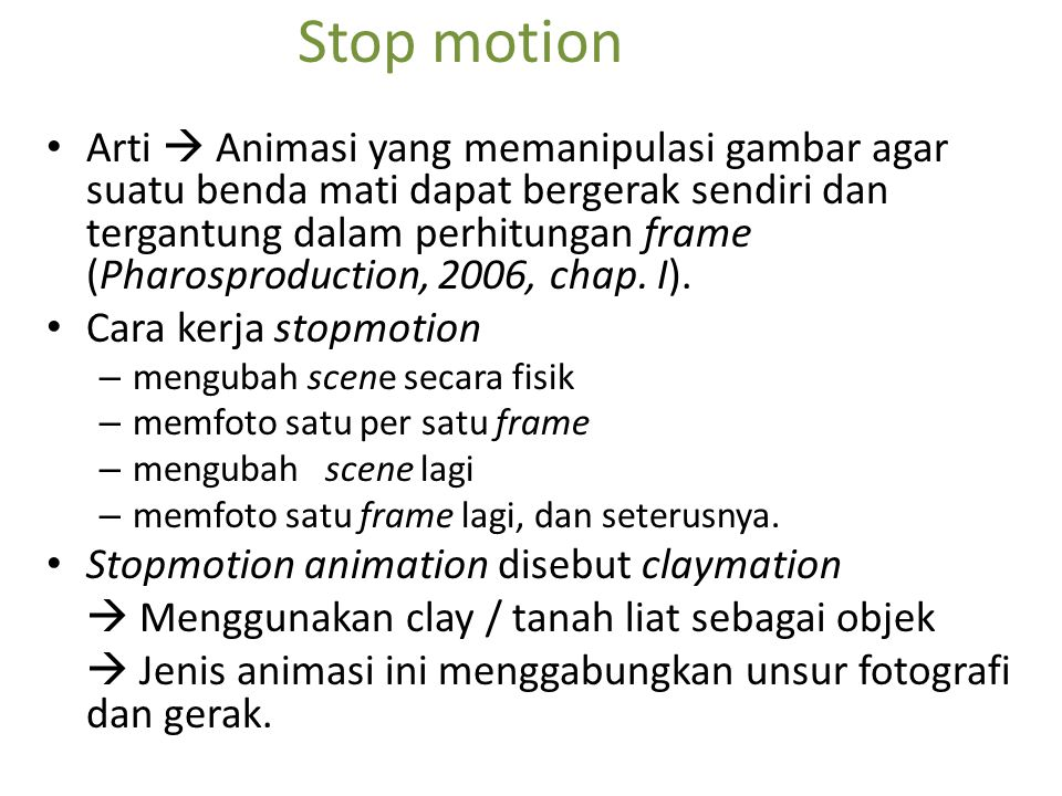Stop motion Arti  Animasi yang memanipulasi gambar agar suatu benda mati dapat bergerak sendiri dan tergantung dalam perhitungan frame (Pharosproduct