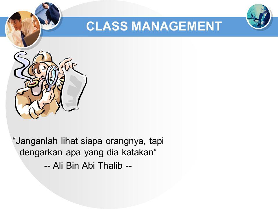 "CLASS MANAGEMENT ""Janganlah lihat siapa orangnya, tapi dengarkan apa yang dia katakan"" -- Ali Bin Abi Thalib --"