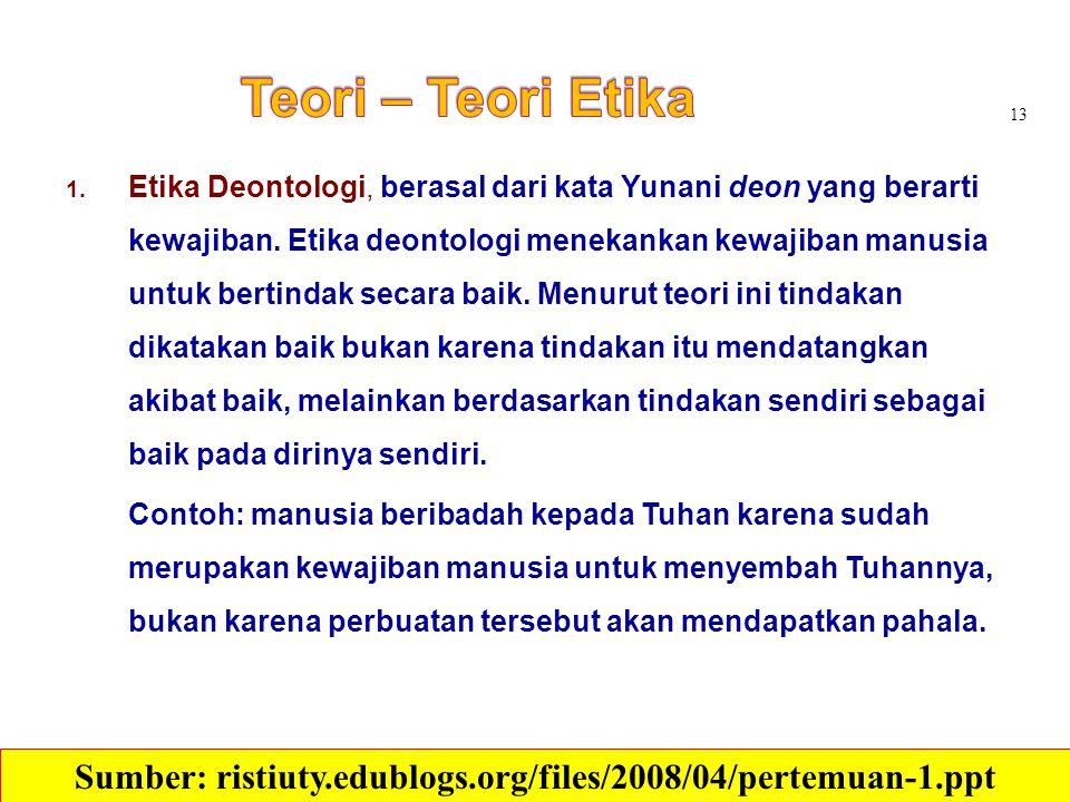 1. Etika Deontologi, berasal dari kata Yunani deon yang berarti kewajiban. Etika deontologi menekankan kewajiban manusia untuk bertindak secara baik.