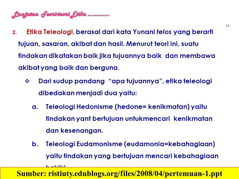 2. Etika Teleologi, berasal dari kata Yunani telos yang berarti tujuan, sasaran, akibat dan hasil. Menurut teori ini, suatu tindakan dikatakan baik ji