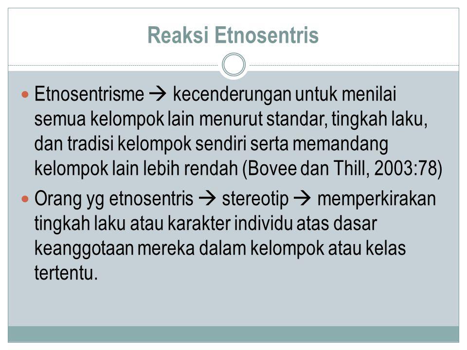 Reaksi Etnosentris Etnosentrisme  kecenderungan untuk menilai semua kelompok lain menurut standar, tingkah laku, dan tradisi kelompok sendiri serta m