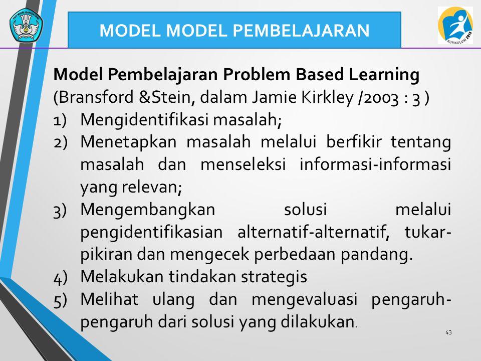 43 MODEL MODEL PEMBELAJARAN Model Pembelajaran Problem Based Learning (Bransford &Stein, dalam Jamie Kirkley /2003 : 3 ) 1)Mengidentifikasi masalah; 2