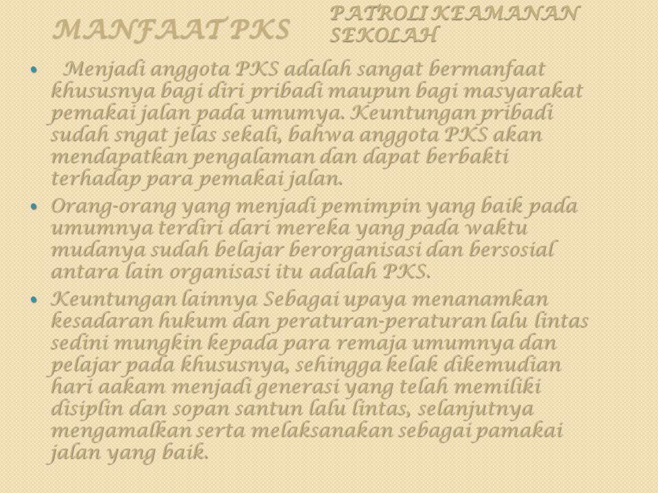 MANFAAT PKS PATROLI KEAMANAN SEKOLAH Menjadi anggota PKS adalah sangat bermanfaat khususnya bagi diri pribadi maupun bagi masyarakat pemakai jalan pad