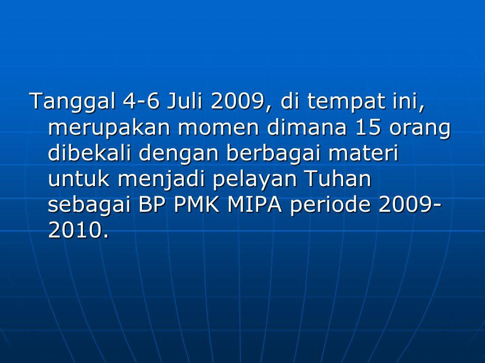 Tanggal 4-6 Juli 2009, di tempat ini, merupakan momen dimana 15 orang dibekali dengan berbagai materi untuk menjadi pelayan Tuhan sebagai BP PMK MIPA