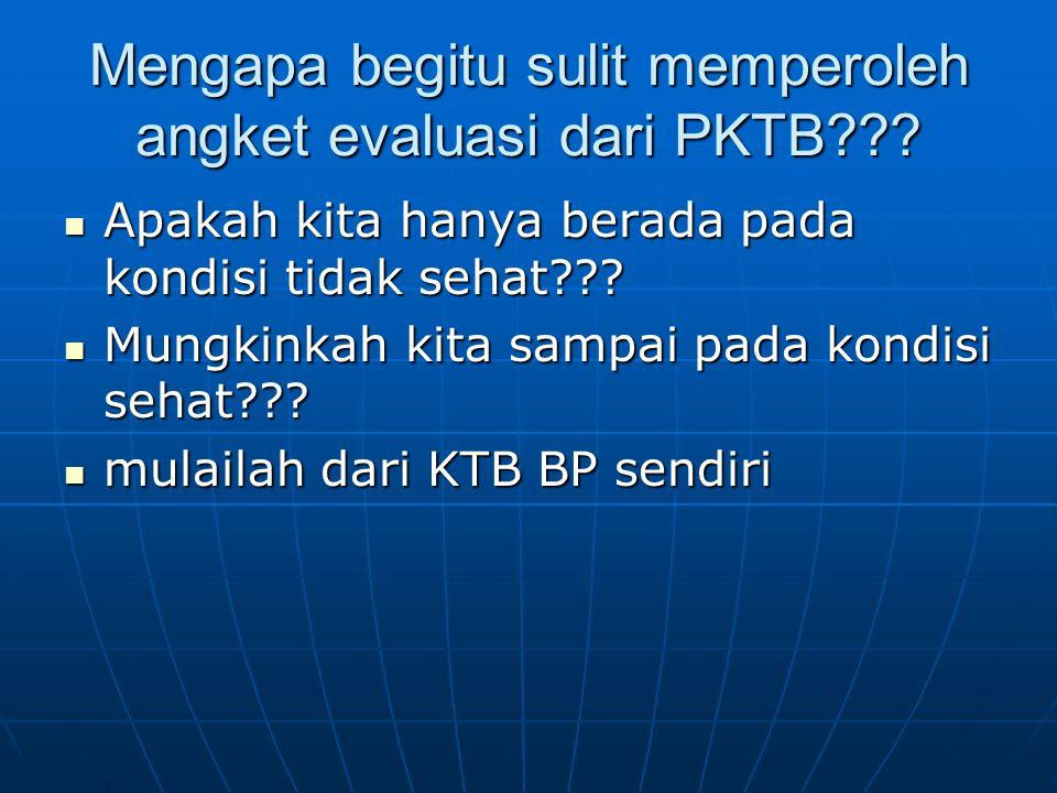 Mengapa begitu sulit memperoleh angket evaluasi dari PKTB??? Apakah kita hanya berada pada kondisi tidak sehat??? Apakah kita hanya berada pada kondis