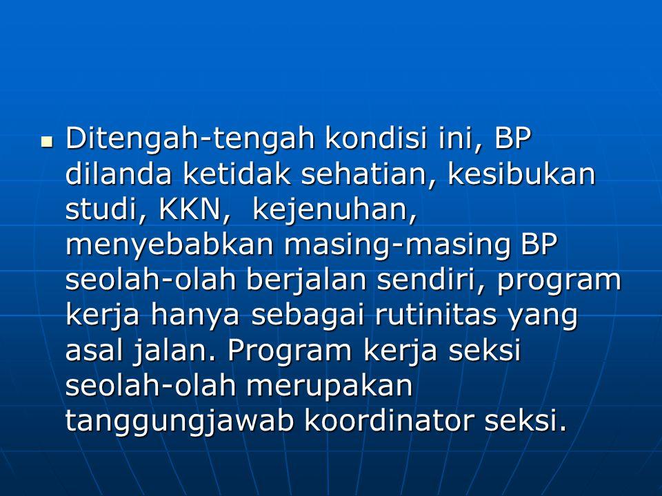 Ditengah-tengah kondisi ini, BP dilanda ketidak sehatian, kesibukan studi, KKN, kejenuhan, menyebabkan masing-masing BP seolah-olah berjalan sendiri,