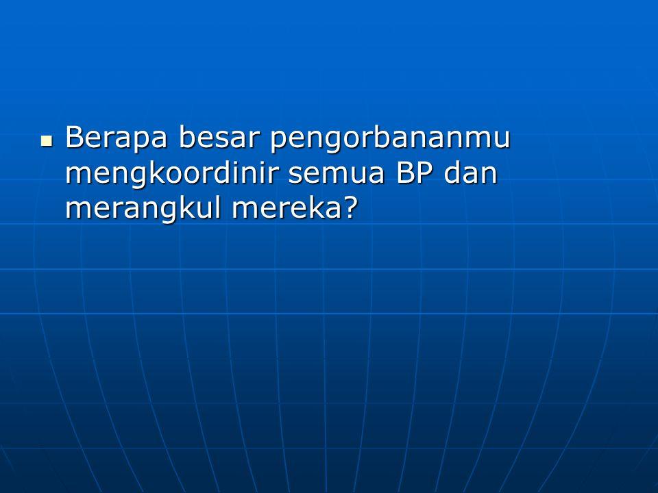 Berapa besar pengorbananmu mengkoordinir semua BP dan merangkul mereka? Berapa besar pengorbananmu mengkoordinir semua BP dan merangkul mereka?