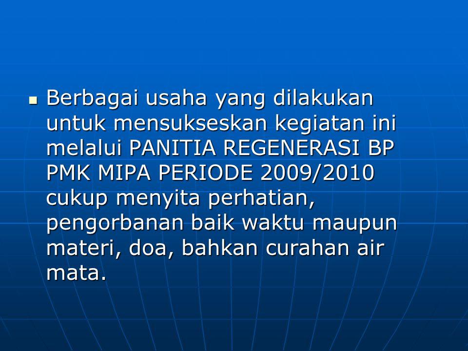 Berbagai usaha yang dilakukan untuk mensukseskan kegiatan ini melalui PANITIA REGENERASI BP PMK MIPA PERIODE 2009/2010 cukup menyita perhatian, pengor