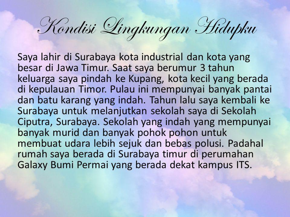 Kondisi Lingkungan Hidupku Saya lahir di Surabaya kota industrial dan kota yang besar di Jawa Timur. Saat saya berumur 3 tahun keluarga saya pindah ke