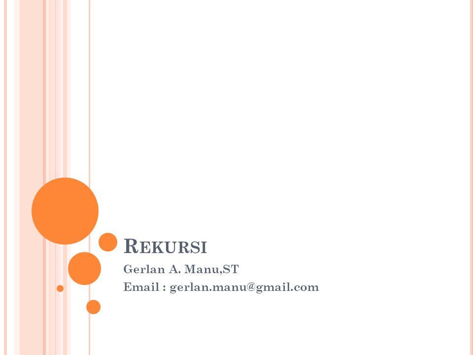 R EKURSI Gerlan A. Manu,ST Email : gerlan.manu@gmail.com