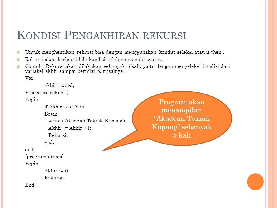 K ONDISI P ENGAKHIRAN REKURSI Untuk menghentikan rekursi bisa dengan menggunakan kondisi seleksi atau if then,, Rekursi akan berhenti bila kondisi tel
