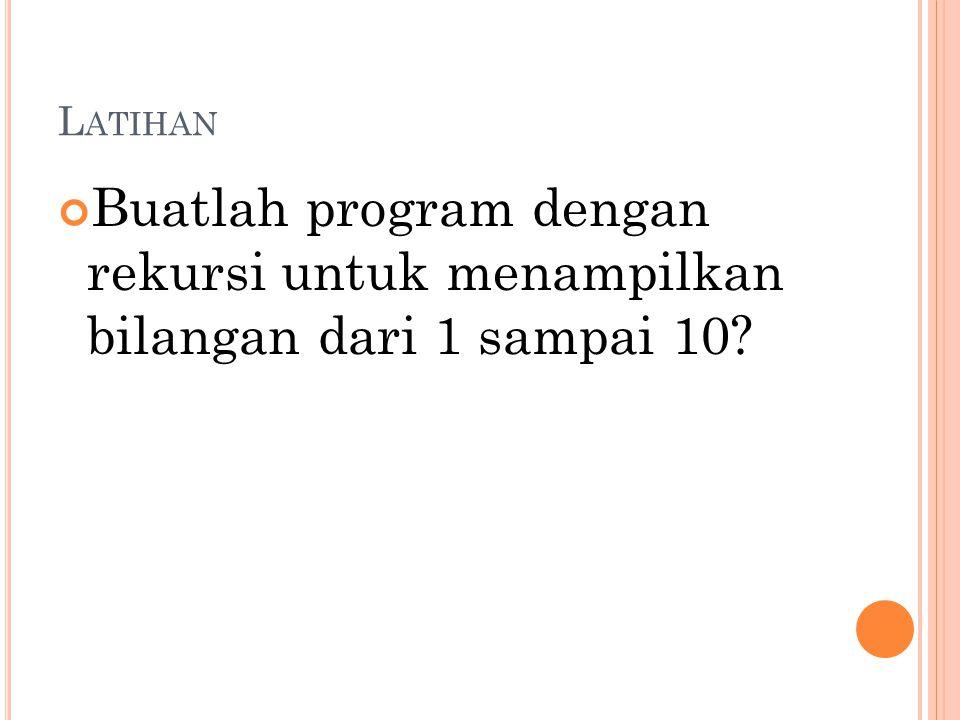L ATIHAN Buatlah program dengan rekursi untuk menampilkan bilangan dari 1 sampai 10?
