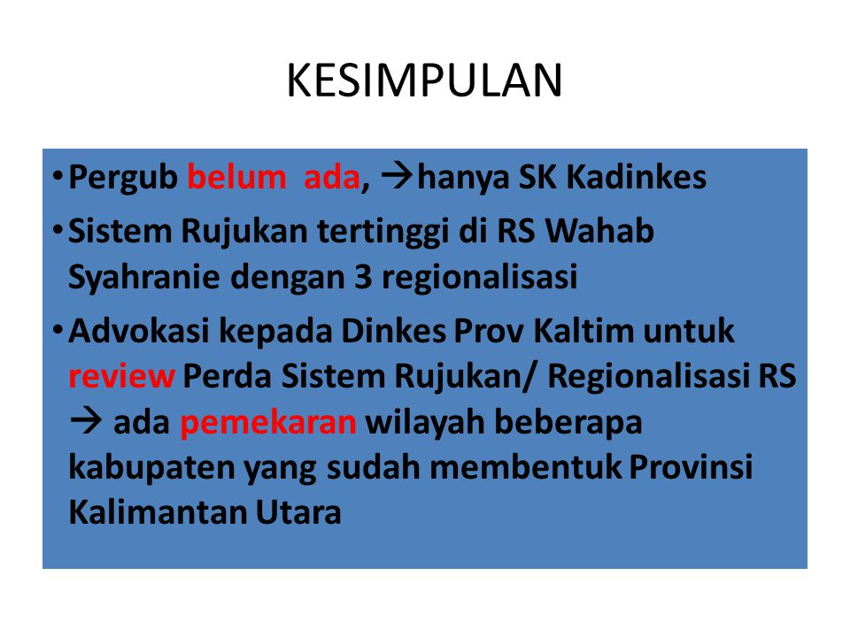 KESIMPULAN Pergub belum ada,  hanya SK Kadinkes Sistem Rujukan tertinggi di RS Wahab Syahranie dengan 3 regionalisasi Advokasi kepada Dinkes Prov Kal