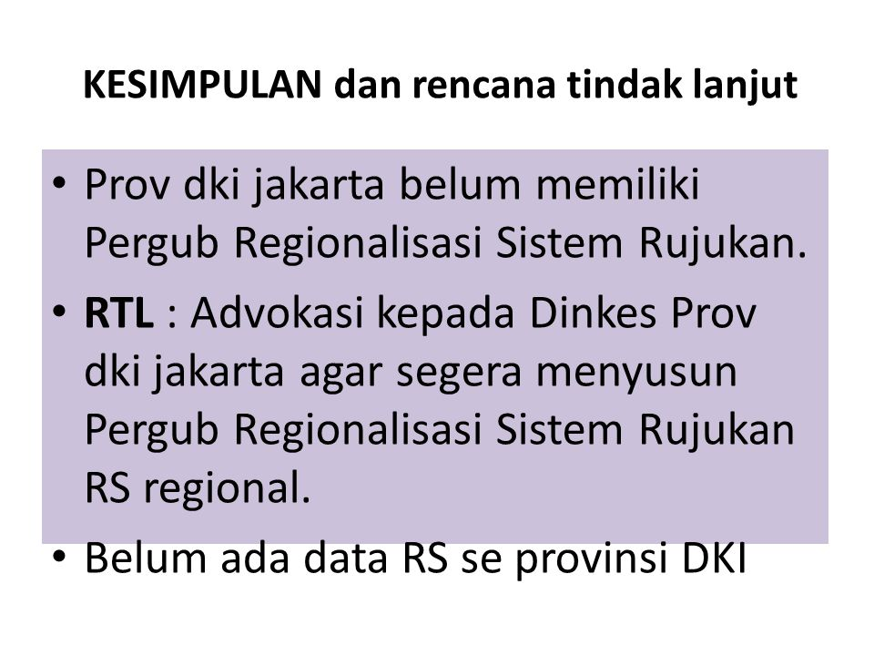 KESIMPULAN dan rencana tindak lanjut Prov dki jakarta belum memiliki Pergub Regionalisasi Sistem Rujukan. RTL : Advokasi kepada Dinkes Prov dki jakart