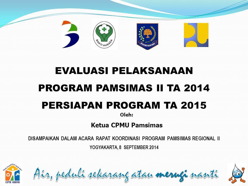 EVALUASI PELAKSANAAN PROGRAM PAMSIMAS II TA 2014 PERSIAPAN PROGRAM TA 2015 Oleh: Ketua CPMU Pamsimas DISAMPAIKAN DALAM ACARA RAPAT KOORDINASI PROGRAM PAMSIMAS REGIONAL II YOGYAKARTA, 8 SEPTEMBER 2014