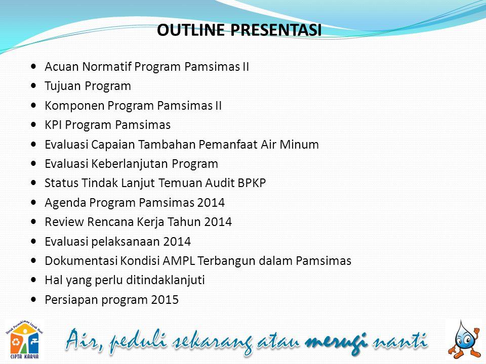 OUTLINE PRESENTASI Acuan Normatif Program Pamsimas II Tujuan Program Komponen Program Pamsimas II KPI Program Pamsimas Evaluasi Capaian Tambahan Peman