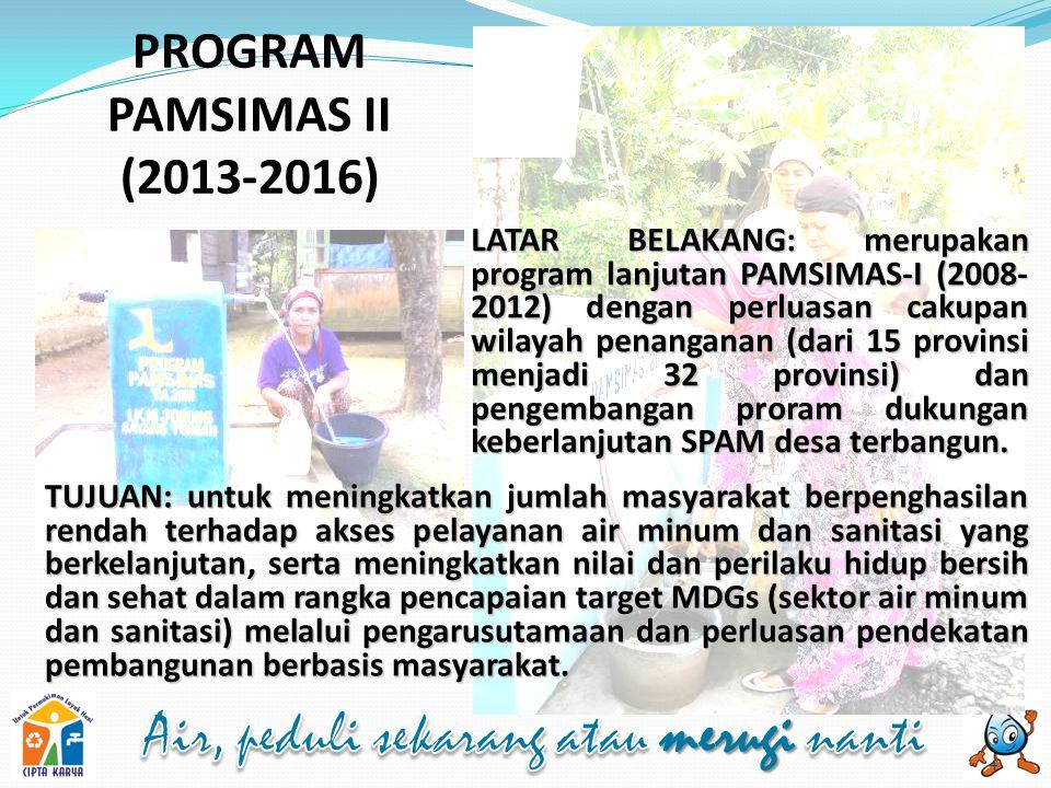 PROGRAM PAMSIMAS II (2013-2016) TUJUAN: untuk meningkatkan jumlah masyarakat berpenghasilan rendah terhadap akses pelayanan air minum dan sanitasi yang berkelanjutan, serta meningkatkan nilai dan perilaku hidup bersih dan sehat dalam rangka pencapaian target MDGs (sektor air minum dan sanitasi) melalui pengarusutamaan dan perluasan pendekatan pembangunan berbasis masyarakat.