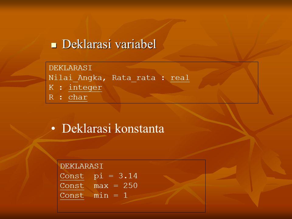Deklarasi variabel Deklarasi variabel Deklarasi konstanta DEKLARASI Nilai_Angka, Rata_rata : real K : integer R : char DEKLARASI Const pi = 3.14 Const max = 250 Const min = 1