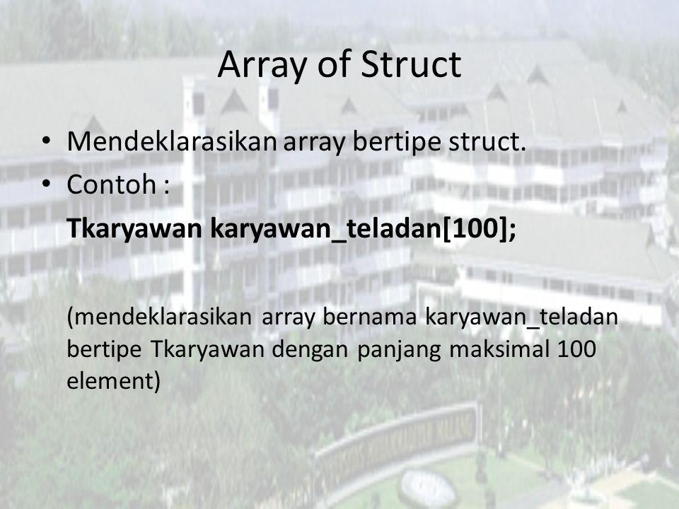 Array of Struct Mendeklarasikan array bertipe struct. Contoh : Tkaryawan karyawan_teladan[100]; (mendeklarasikan array bernama karyawan_teladan bertip