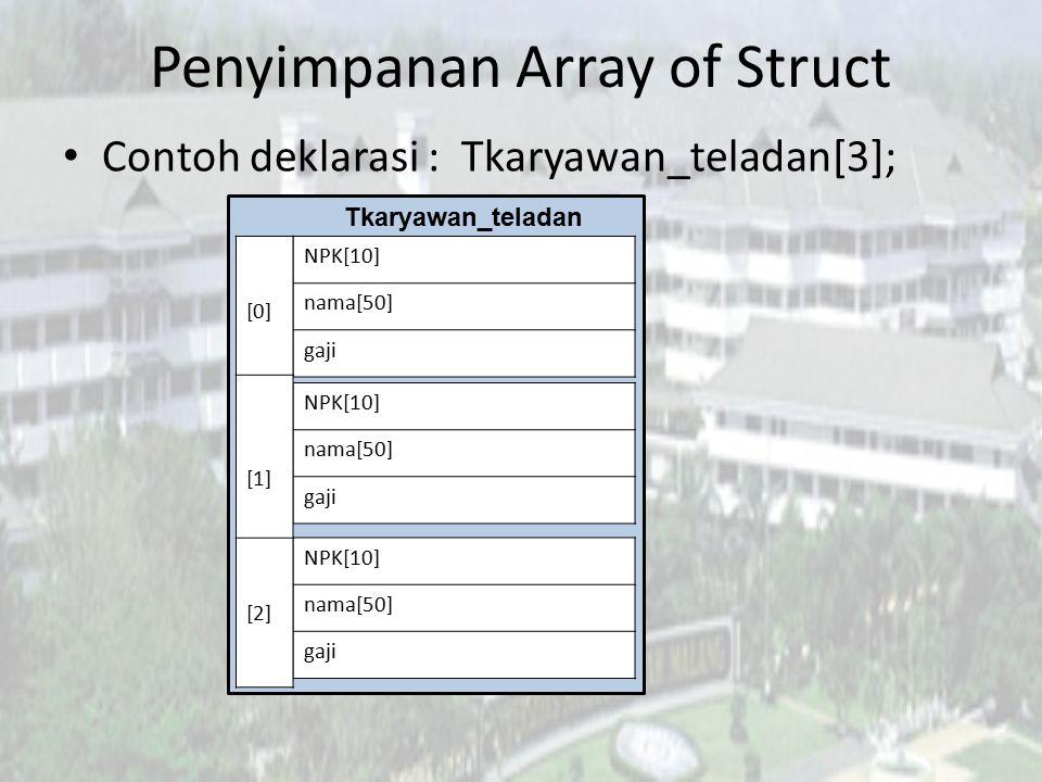Penyimpanan Array of Struct Contoh deklarasi : Tkaryawan_teladan[3]; NPK[10] nama[50] gaji NPK[10] nama[50] gaji NPK[10] nama[50] gaji [0] [1] [2] Tka
