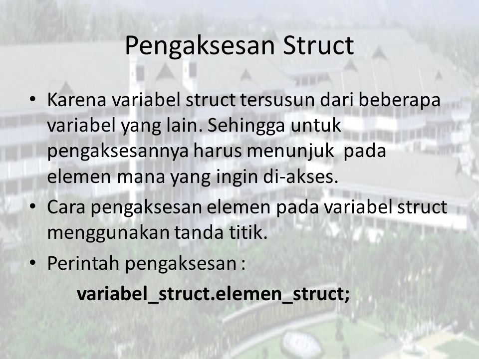 Pengaksesan Struct Karena variabel struct tersusun dari beberapa variabel yang lain. Sehingga untuk pengaksesannya harus menunjuk pada elemen mana yan