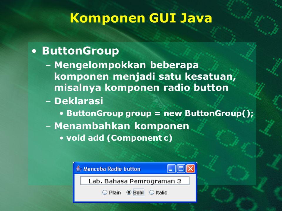 Komponen GUI Java ButtonGroup –Mengelompokkan beberapa komponen menjadi satu kesatuan, misalnya komponen radio button –Deklarasi ButtonGroup group = n