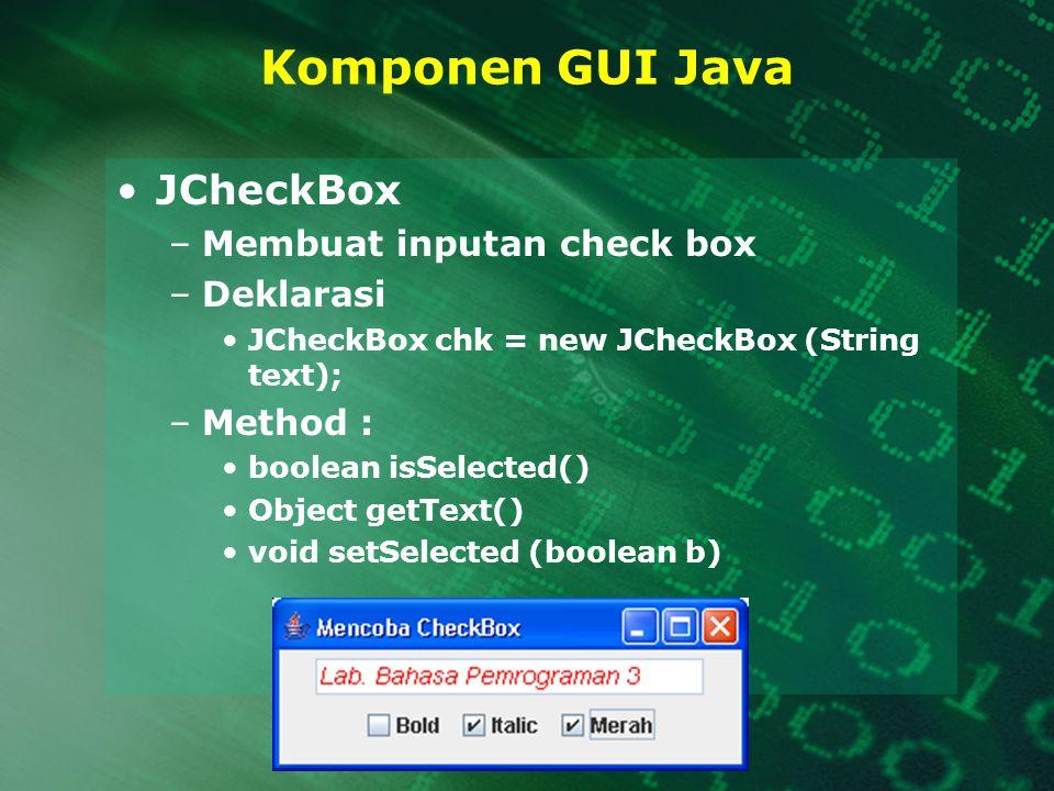 Komponen GUI Java JCheckBox –Membuat inputan check box –Deklarasi JCheckBox chk = new JCheckBox (String text); –Method : boolean isSelected() Object g