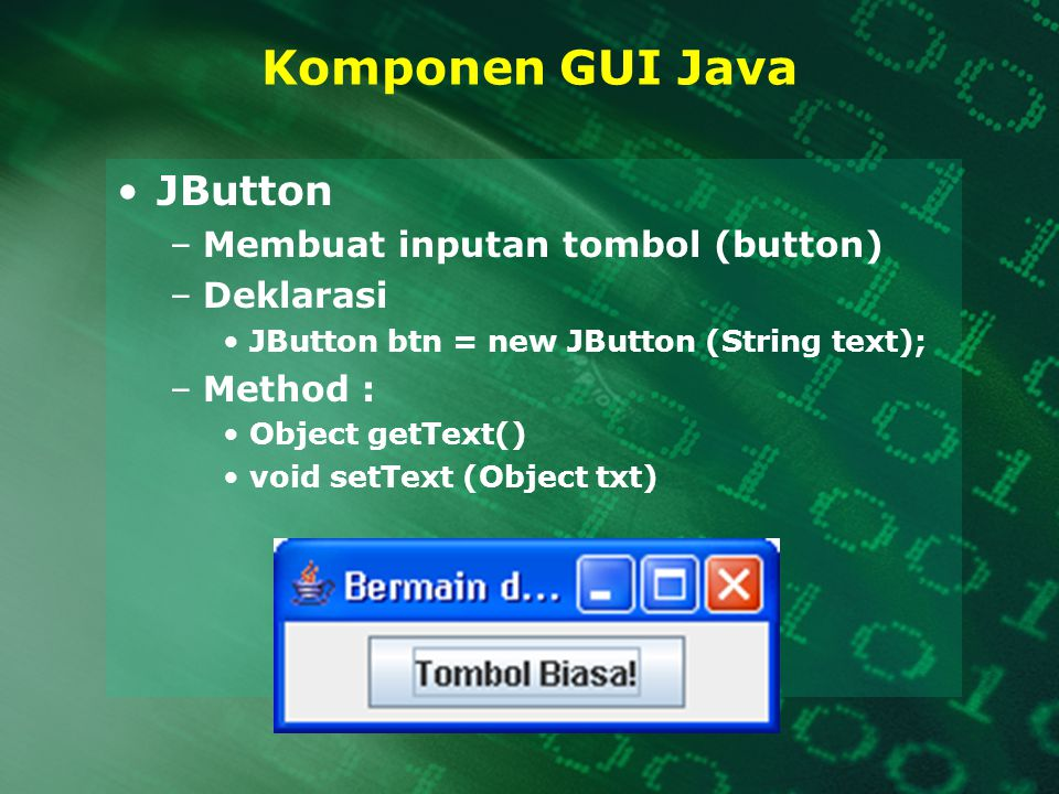 Komponen GUI Java JButton –Membuat inputan tombol (button) –Deklarasi JButton btn = new JButton (String text); –Method : Object getText() void setText (Object txt)
