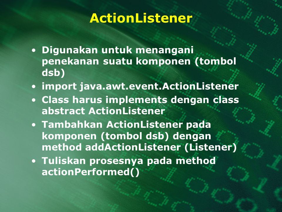 ActionListener Digunakan untuk menangani penekanan suatu komponen (tombol dsb) import java.awt.event.ActionListener Class harus implements dengan clas
